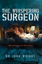 The Whispering Surgeon: The Making of McKenzie by John Wright