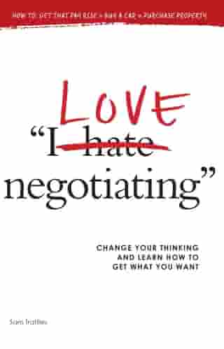 I Love Negotiating: Change your thinking and learn how to get what you want by Sam Trattles