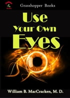 Use Your Own Eyes by William B. MacCracken, M. D.