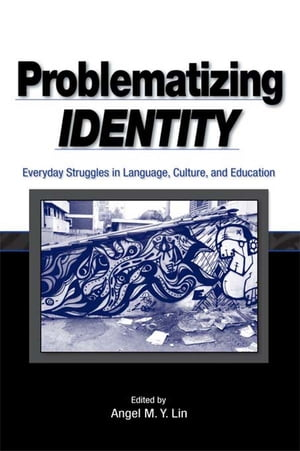 Problematizing Identity Everyday Struggles in Language,  Culture,  and Education