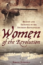 Women of the Revolution: Bravery and Sacrifice on the Southern Battlefields by Robert Dunkerly
