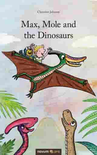Max, Mole and the Dinosaurs by Christine Johnson
