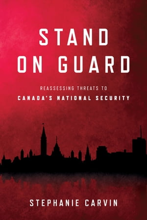 Stand on Guard: Reassessing Threats to Canada's National Security de Stephanie Carvin