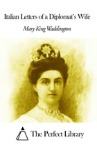 Italian Letters of a Diplomat's Wife by Mary Alsop King Waddington