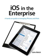 iOS in the Enterprise: A hands-on guide to managing iPhones and iPads by John Welch