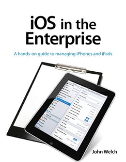Book iOS in the Enterprise: A hands-on guide to managing iPhones and iPads by John Welch
