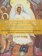 The Gospel of the Resurrection: How Belief in Eternal Conscious Torment Has Obscured the Apostolic Understanding of the Gospel by Cody Cook