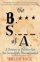 The B.S. of A.: A Primer in Politics for the Incredibly Disenchanted by Brian Sack