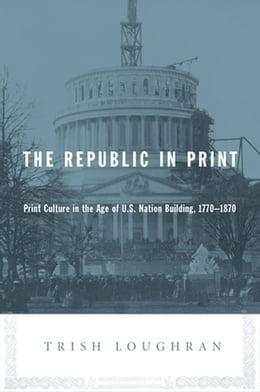 Book The Republic in Print: Print Culture in the Age of U.S. Nation Building, 1770-1870 by Trish Loughran