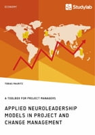 Applied Neuroleadership Models in Project and Change Management: A Toolbox for Project Managers by Tobias Mauritz