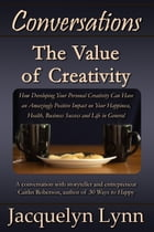 The Value of Creativity: How Developing Your Personal Creativity Can Have an Amazingly Positive Impact on Your Happiness, Health, Business Success and by Jacquelyn Lynn
