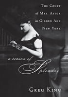 A Season of Splendor: The Court of Mrs. Astor in Gilded Age New York by Greg King