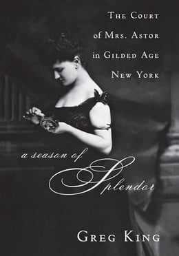 Book A Season of Splendor: The Court of Mrs. Astor in Gilded Age New York by Greg King