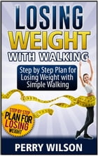 Losing Weight with Walking: Step by Step Plan for Losing Weight with Simple Walking by Perry Wilson