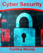 Cyber Security: The Ultimate Handbook For Cyber Security Training, Cyber Security Threats and More by Cynthia Murray