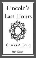 Lincoln's Last Hours by Charles A. Leale