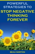Powerful Strategies to Stop Negative Thinking Forever by Beau Norton