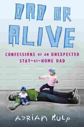 Dad or Alive: Confessions of an Unexpected Stay-at-Home Dad by Adrian Kulp