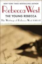 The Young Rebecca: Writings of Rebecca West 1911-17 by Rebecca West