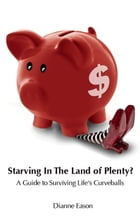 Starving in the Land of Plenty? A guide to surviving life's curveballs. by Dianne Eason