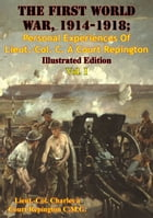 The First World War, 1914-1918; Personal Experiences Of Lieut.-Col. C. À Court Repington Vol. I [Illustrated Edition] by Lieut.-Col. Charles à Court Repington C.M.G.