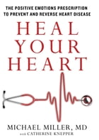 Heal Your Heart: The Positive Emotions Prescription to Prevent and Reverse Heart Disease by Michael Miller