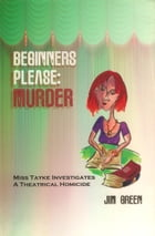 Beginners Please Murder: Miss Tayke Investigates a Theatrical Homocide by Jim Green