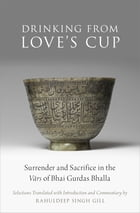 Drinking From Love's Cup: Surrender and Sacrifice in the V=ars of Bhai Gurdas Bhalla by Rahuldeep Singh Gill