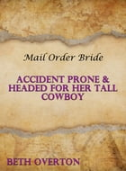 Mail Order Bride: Accident Prone & Headed For Her Tall Cowboy by Beth Overton