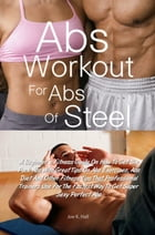 Abs Workout for Abs Of Steel: A Beginner's Fitness Guide On How To Get Six Pack Abs With Great Tips On Abs Exercises, Abs Diet And by Joe K. Hall