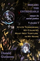 Feeling the Unthinkable Vol. 1: State Terrorism - My Country Must Not Torture in My Name by Donald Gutierrez