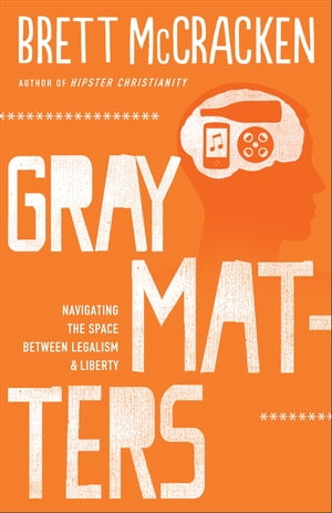 Gray Matters Navigating the Space between Legalism and Liberty