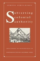 Subverting Colonial Authority: Challenges to Spanish Rule in Eighteenth-Century Southern Andes by Sergio Serulnikov