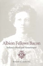 Albion Fellows Bacon: Indiana's Municipal Housekeeper by Robert G. Barrows