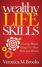 Wealthy Life Skills: Gaining Wealth Using Your Own Skills and Abilities by Veronica M. Brooks