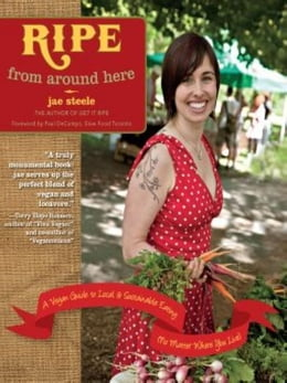 Book Ripe from Around Here: A Vegan Guide to Local and Sustainable Eating (No Matter Where You Live) by jae steele