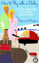How to Fly with a Baby: Your Mile-High Guide to Air Travel with an Infant by Brianna Meighan