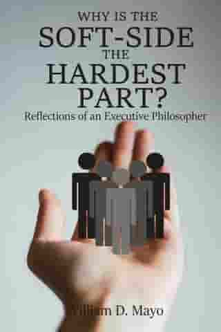 Why is the Soft Side the Hardest Part?: Reflections of an Executive Philosopher by William D. Mayo