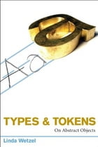 Types and Tokens: On Abstract Objects by Linda Wetzel