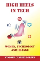 High Heels In Tech: Women, Technology And Change by Winsome Campbell-Green