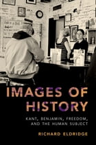 Images of History: Kant, Benjamin, Freedom, and the Human Subject by Richard Eldridge