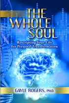 The Whole Soul: Rescripting Your Life For Personal Transformation