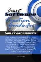 Expert Software Creation Guide For Non-Programmers: Learn How To Make Programs, Create Your Own Software And Make Bonus Software Even Without Programm by John G. Brown