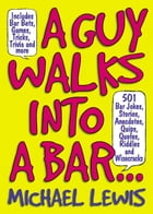 Guy Walks Into A Bar...: 501 Bar Jokes, Stories, Anecdotes, Quips, Quotes, Riddles, and Wisecracks by Michael Lewis