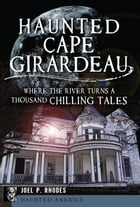 Haunted Cape Girardeau: Where the River Turns a Thousand Chilling Tales by Joel Rhodes