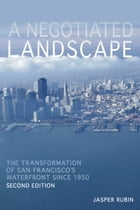 A Negotiated Landscape: The Transformation of San Francisco's Waterfront since 1950 by Jasper Rubin