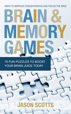 Brain and Memory Games: 70 Fun Puzzles to Boost Your Brain Juice Today: Ways to Improve Concentration and Focus the Mind by Jason Scotts