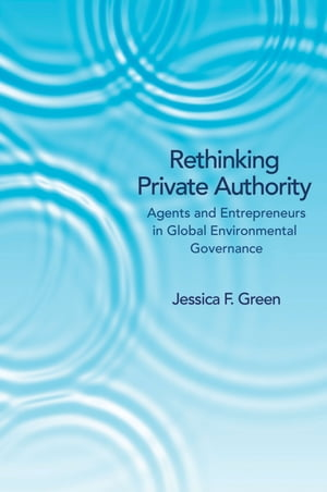 Rethinking Private Authority Agents and Entrepreneurs in Global Environmental Governance