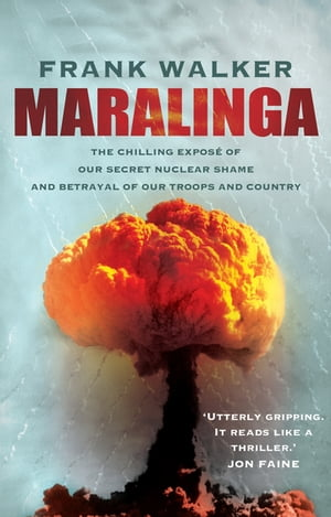 Maralinga The chilling expose of our secret nuclear shame and betrayal of our troops and country