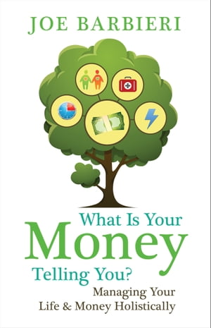 What Is Your Money Telling You?: Managing Your Life & Money Holistically by Joe Barbieri